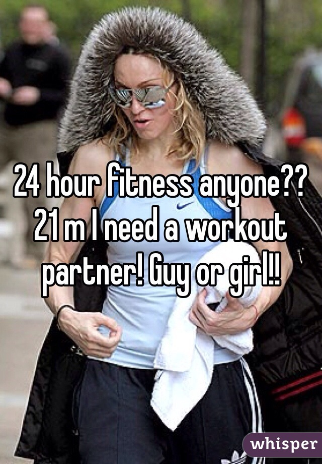 24 hour fitness anyone?? 21 m I need a workout partner! Guy or girl!!