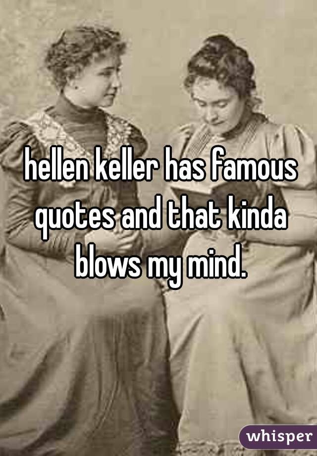 hellen keller has famous quotes and that kinda blows my mind.