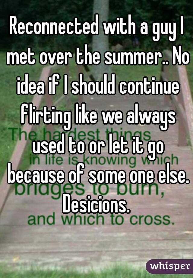 Reconnected with a guy I met over the summer.. No idea if I should continue flirting like we always used to or let it go because of some one else. Desicions.