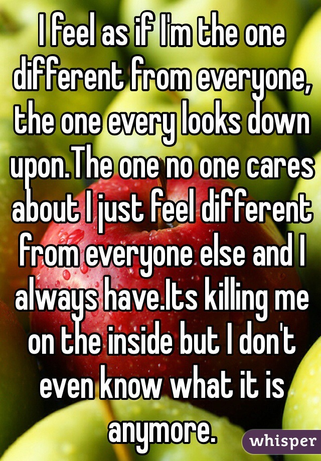 I feel as if I'm the one different from everyone, the one every looks down upon.The one no one cares about I just feel different from everyone else and I always have.Its killing me on the inside but I don't even know what it is anymore.