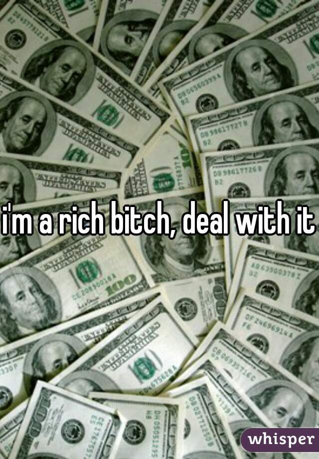 i'm a rich bitch, deal with it