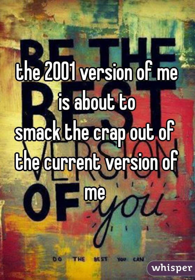the 2001 version of me is about to smack the crap out of  the current version of me