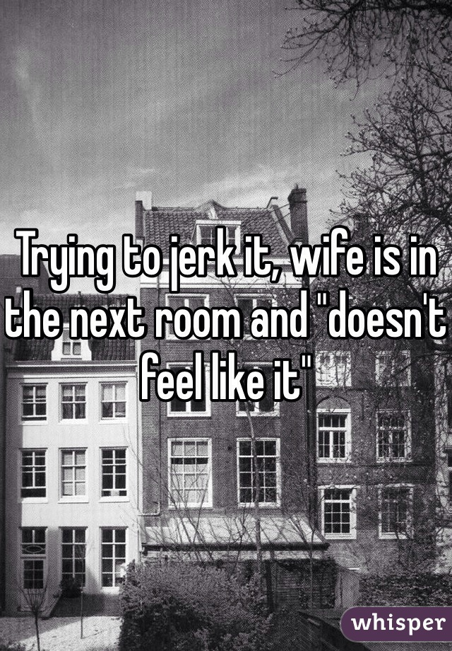 """Trying to jerk it, wife is in the next room and """"doesn't feel like it"""""""