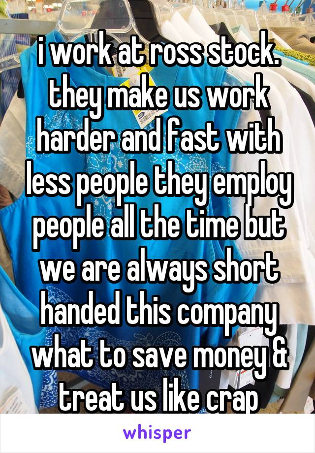 i work at ross stock. they make us work harder and fast with less people they employ people all the time but we are always short handed this company what to save money & treat us like crap