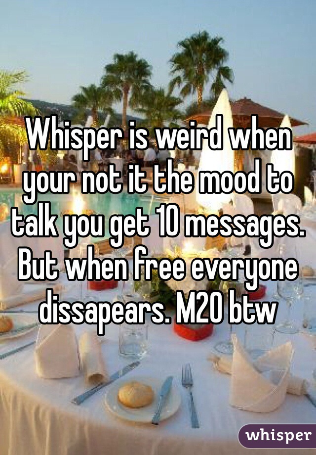 Whisper is weird when your not it the mood to talk you get 10 messages. But when free everyone dissapears. M20 btw
