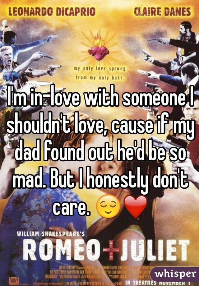 I'm in-love with someone I shouldn't love, cause if my dad found out he'd be so mad. But I honestly don't care. 😌❤️