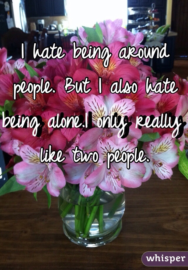 I hate being around people. But I also hate being alone.I only really like two people.
