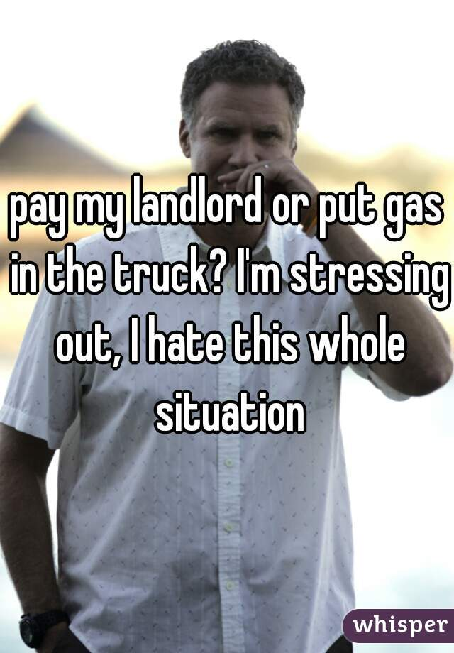 pay my landlord or put gas in the truck? I'm stressing out, I hate this whole situation