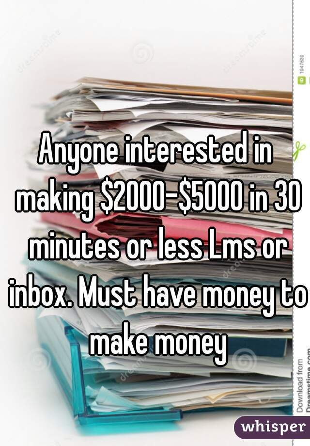 Anyone interested in making $2000-$5000 in 30 minutes or less Lms or inbox. Must have money to make money