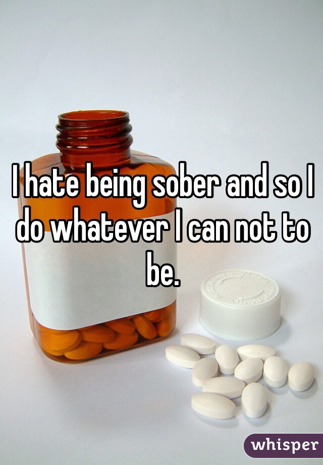 I hate being sober and so I do whatever I can not to be.