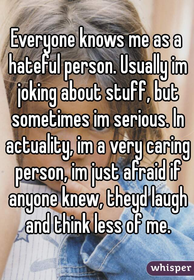 Everyone knows me as a hateful person. Usually im joking about stuff, but sometimes im serious. In actuality, im a very caring person, im just afraid if anyone knew, theyd laugh and think less of me.