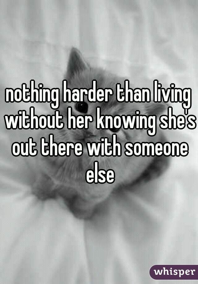 nothing harder than living without her knowing she's out there with someone else