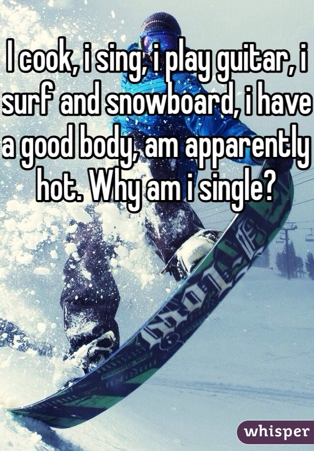 I cook, i sing, i play guitar, i surf and snowboard, i have a good body, am apparently hot. Why am i single?