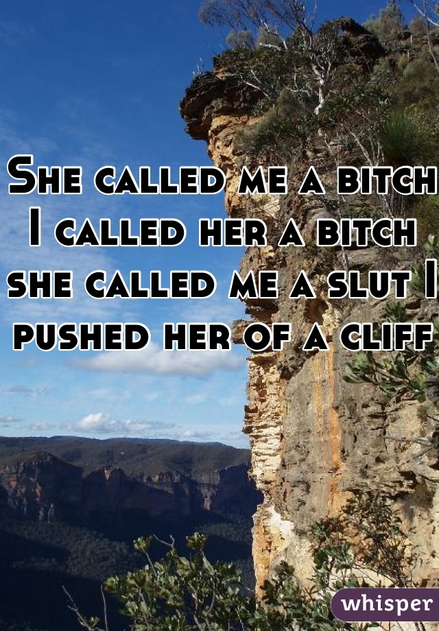 She called me a bitch I called her a bitch she called me a slut I pushed her of a cliff