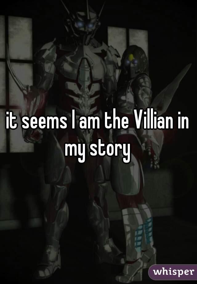 it seems I am the Villian in my story