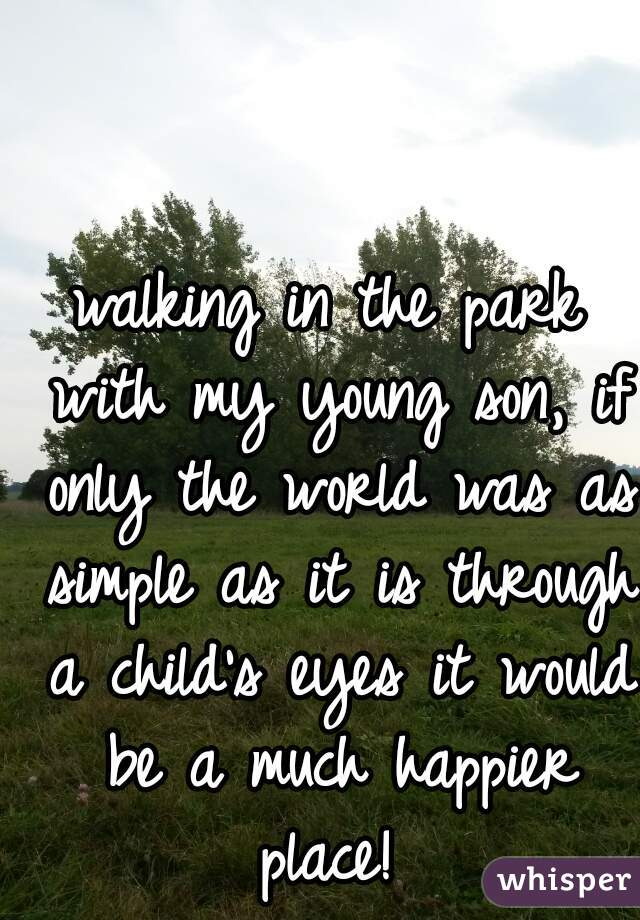 walking in the park with my young son, if only the world was as simple as it is through a child's eyes it would be a much happier place!
