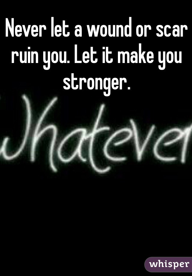 Never let a wound or scar ruin you. Let it make you stronger.