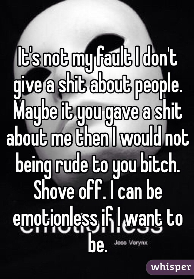 It's not my fault I don't give a shit about people. Maybe it you gave a shit about me then I would not being rude to you bitch. Shove off. I can be emotionless if I want to be.