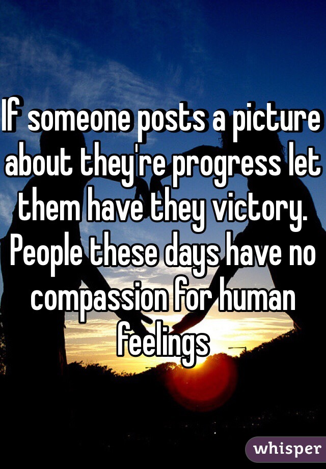 If someone posts a picture about they're progress let them have they victory. People these days have no compassion for human feelings