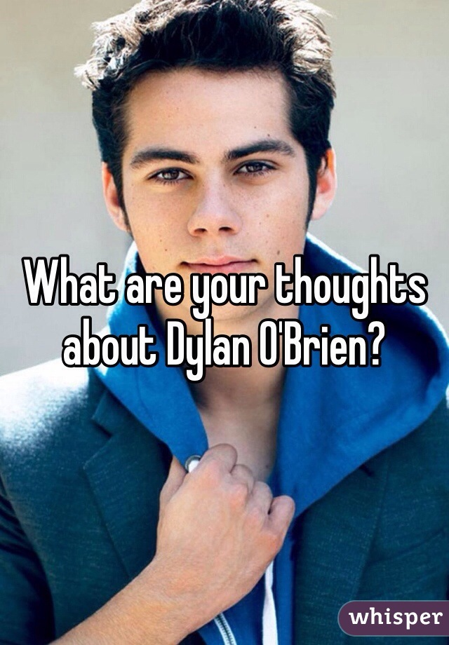 What are your thoughts about Dylan O'Brien?