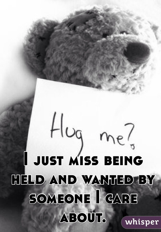 I just miss being held and wanted by someone I care about.