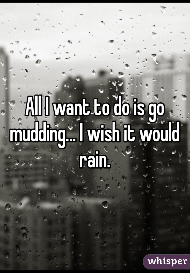 All I want to do is go mudding... I wish it would rain.