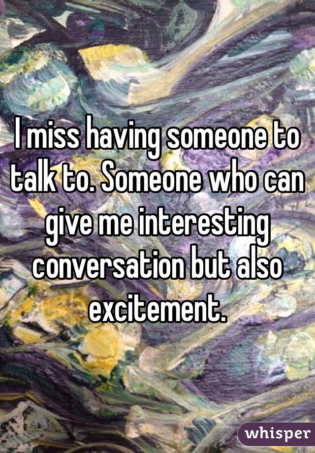 I miss having someone to talk to. Someone who can give me interesting conversation but also excitement.