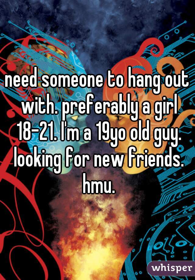 need someone to hang out with. preferably a girl 18-21. I'm a 19yo old guy. looking for new friends. hmu.
