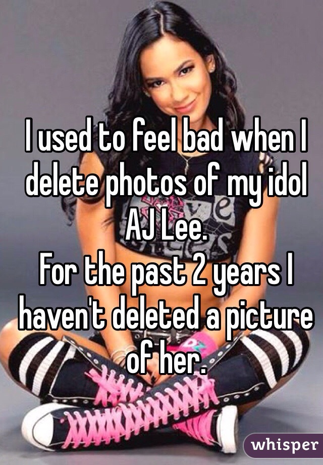 I used to feel bad when I delete photos of my idol AJ Lee. For the past 2 years I haven't deleted a picture of her.