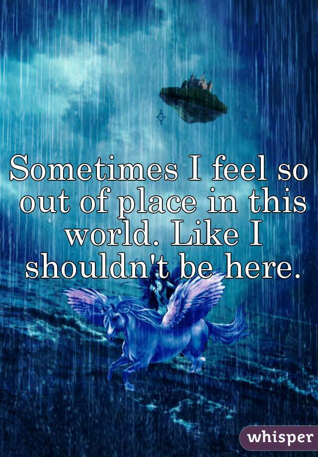 Sometimes I feel so out of place in this world. Like I shouldn't be here.