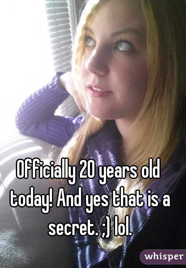 Officially 20 years old today! And yes that is a secret. ;) lol.