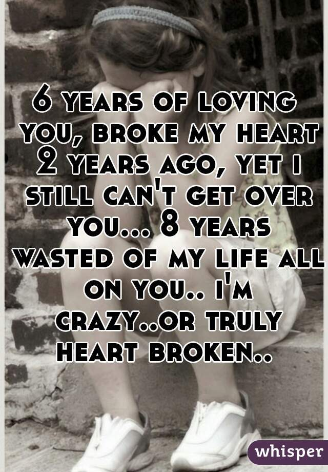 6 years of loving you, broke my heart 2 years ago, yet i still can't get over you... 8 years wasted of my life all on you.. i'm crazy..or truly heart broken..