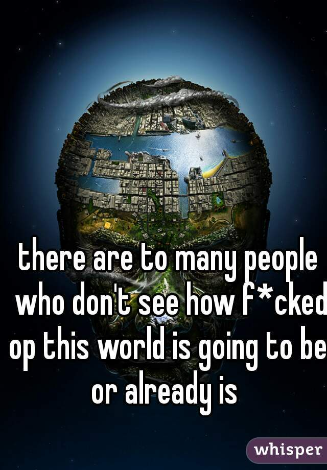 there are to many people who don't see how f*cked op this world is going to be, or already is