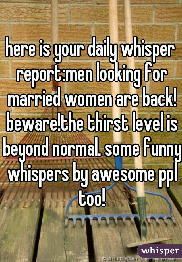 here is your daily whisper report:men looking for married women are back! beware!the thirst level is beyond normal. some funny whispers by awesome ppl too!