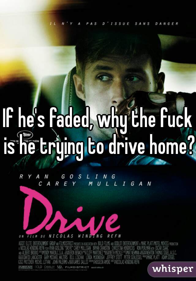 If he's faded, why the fuck is he trying to drive home?