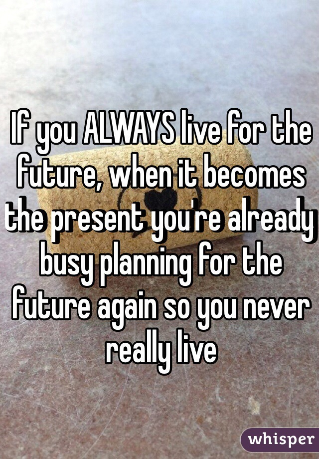 If you ALWAYS live for the future, when it becomes the present you're already busy planning for the future again so you never really live