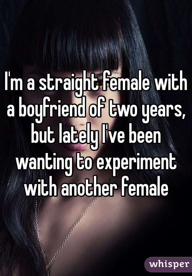 I'm a straight female with a boyfriend of two years, but lately I've been wanting to experiment with another female
