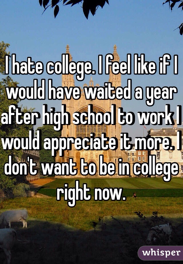 I hate college. I feel like if I would have waited a year after high school to work I would appreciate it more. I don't want to be in college right now.