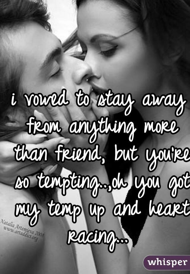 i vowed to stay away from anything more than friend, but you're so tempting..,oh you got my temp up and heart racing...