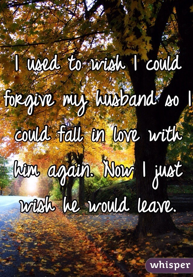 I used to wish I could forgive my husband so I could fall in love with him again. Now I just wish he would leave.