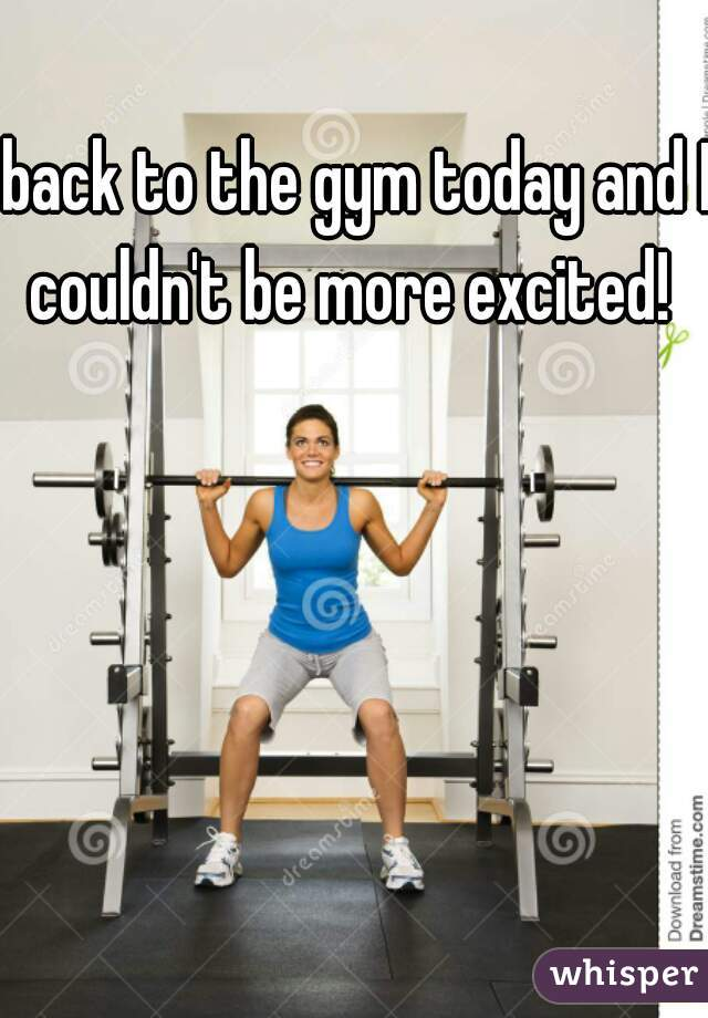 back to the gym today and I couldn't be more excited!