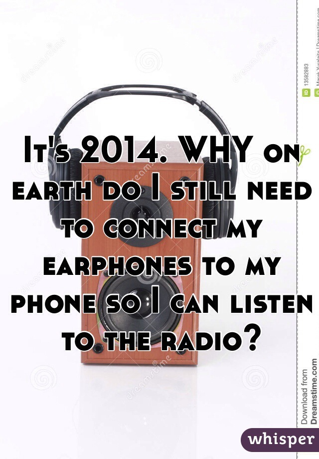 It's 2014. WHY on earth do I still need to connect my earphones to my phone so I can listen to the radio?