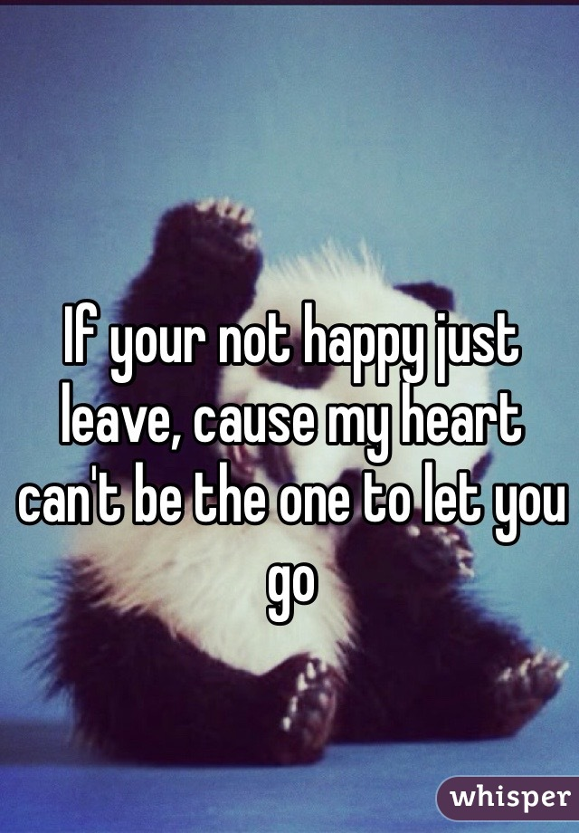 If your not happy just leave, cause my heart can't be the one to let you go