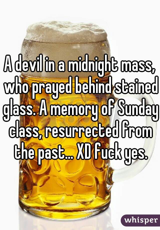 A devil in a midnight mass, who prayed behind stained glass. A memory of Sunday class, resurrected from the past... XD fuck yes.