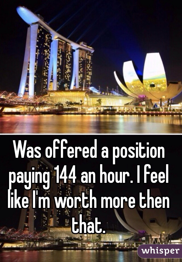 Was offered a position paying 144 an hour. I feel like I'm worth more then that.