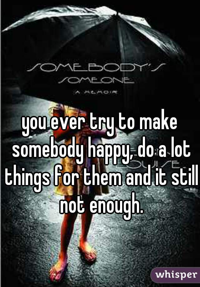 you ever try to make somebody happy, do a lot things for them and it still not enough.