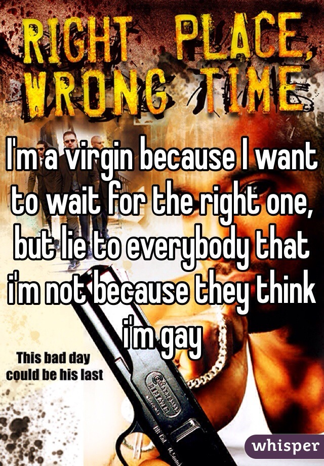 I'm a virgin because I want to wait for the right one, but lie to everybody that i'm not because they think i'm gay