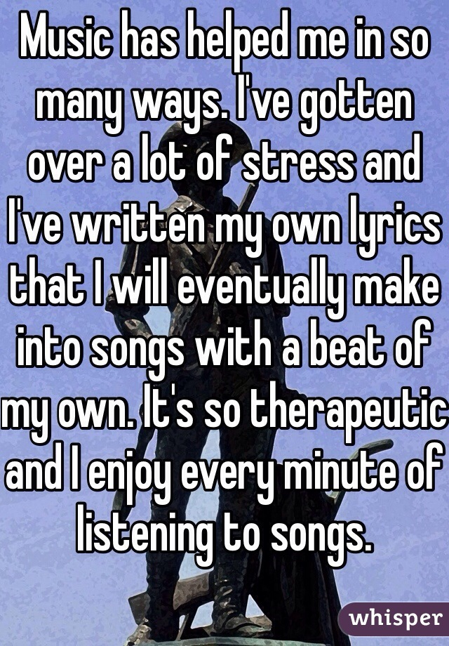 Music has helped me in so many ways. I've gotten over a lot of stress and I've written my own lyrics that I will eventually make into songs with a beat of my own. It's so therapeutic and I enjoy every minute of listening to songs.