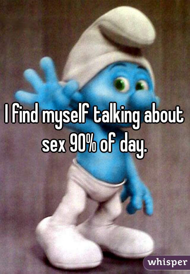 I find myself talking about sex 90% of day.