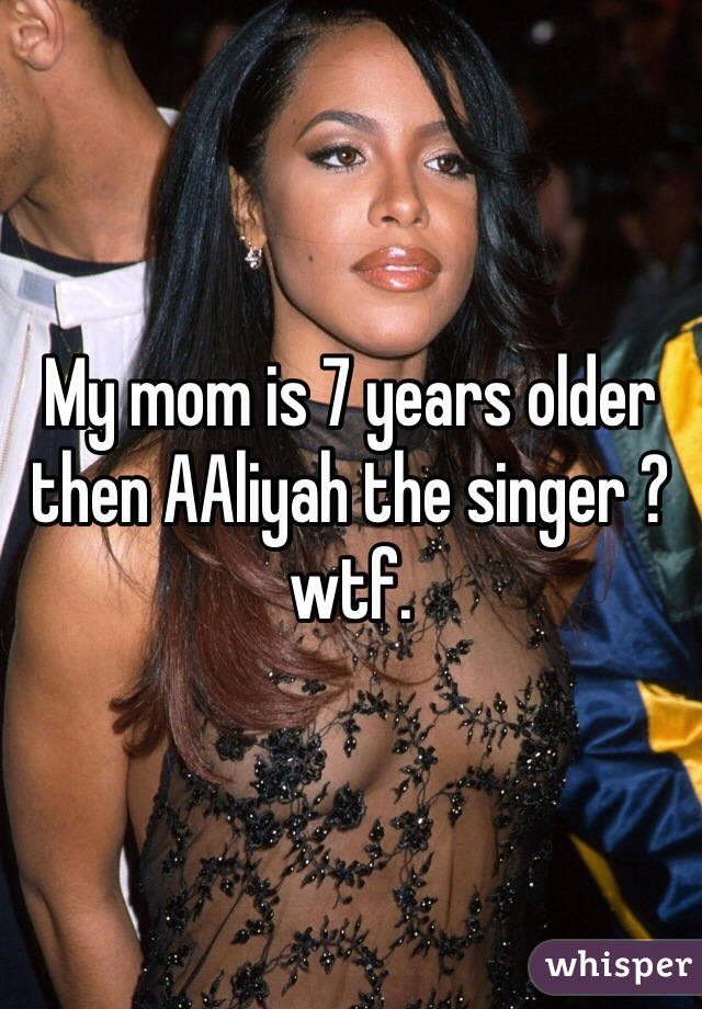My mom is 7 years older then AAliyah the singer ? wtf.